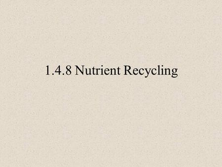 1.4.8 Nutrient Recycling. 2 Need to know Define the term: nutrient recycling by organisms. 1.Outline and draw the Carbon Cycle. 2.Outline and draw the.