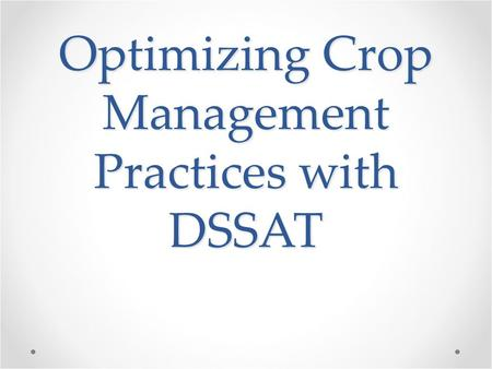Optimizing Crop Management Practices with DSSAT. Our Goal With increasing population and climate change, the ability to maximize crop production is essential.