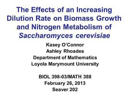 The Effects of an Increasing Dilution Rate on Biomass Growth and Nitrogen Metabolism of Saccharomyces cerevisiae Kasey O'Connor Ashley Rhoades Department.