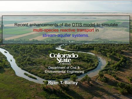 Recent enhancements of the OTIS model to simulate multi-species reactive transport in stream-aquifer systems. Ryan T. Bailey 1 Department of Civil & Environmental.
