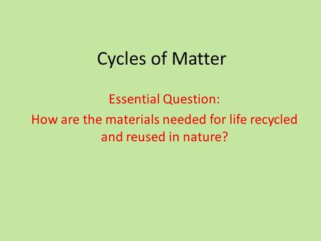 Cycles of Matter Essential Question: How are the materials needed for life recycled and reused in nature?