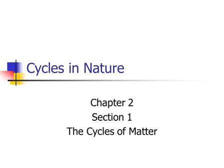 Cycles in Nature Chapter 2 Section 1 The Cycles of Matter.