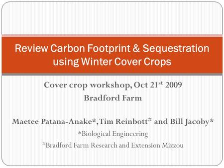 Cover crop workshop, Oct 21 st 2009 Bradford Farm Maetee Patana-Anake*, Tim Reinbott # and Bill Jacoby* *Biological Engineering # Bradford Farm Research.