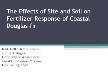 The Effects of Site and Soil on Fertilizer Response of Coastal Douglas-fir K.M. Littke, R.B. Harrison, and D.G. Briggs University of Washington Coast Fertilization.