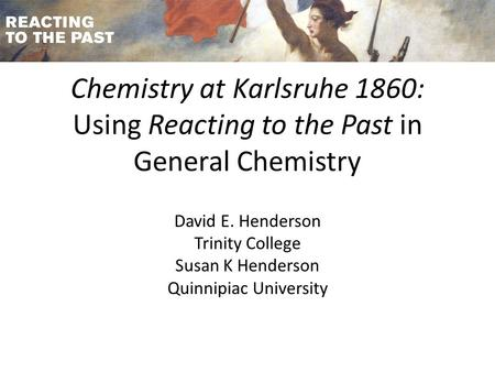 Chemistry at Karlsruhe 1860: Using Reacting to the Past in General Chemistry David E. Henderson Trinity College Susan K Henderson Quinnipiac University.