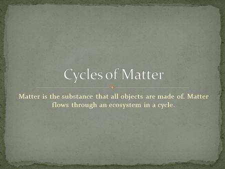 Cycles of Matter Matter is the substance that all objects are made of. Matter flows through an ecosystem in a cycle.