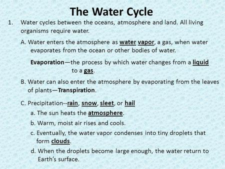 The Water Cycle 1.Water cycles between the oceans, atmosphere and land. All living organisms require water. A. Water enters the atmosphere as water vapor,