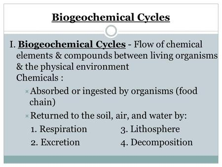 Biogeochemical Cycles I. Biogeochemical Cycles - Flow of chemical elements & compounds between living organisms & the physical environment Chemicals :