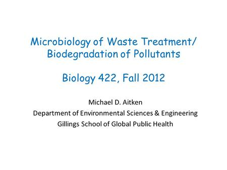 Microbiology <strong>of</strong> Waste Treatment/ Biodegradation <strong>of</strong> Pollutants Biology 422, Fall 2012 Michael D. Aitken Department <strong>of</strong> Environmental Sciences & Engineering.