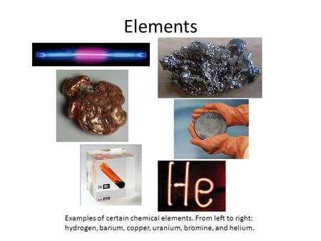 Elements Examples of certain chemical elements. From left to right: hydrogen, barium, copper, uranium, bromine, and helium.