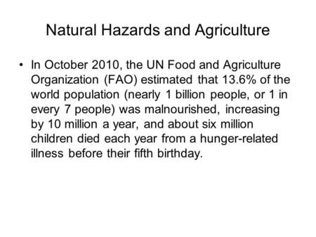 Natural Hazards and Agriculture In October 2010, the UN Food and Agriculture Organization (FAO) estimated that 13.6% of the world population (nearly 1.