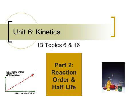 Unit 6: Kinetics IB Topics 6 & 16 Part 2: Reaction Order & Half Life.