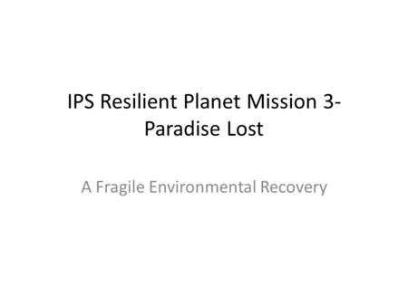 IPS Resilient Planet Mission 3- Paradise Lost A Fragile Environmental Recovery.