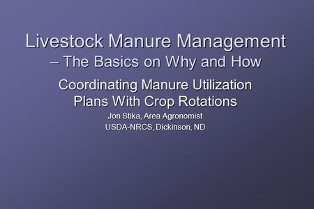 Livestock Manure Management – The Basics on Why and How Coordinating Manure Utilization Plans With Crop Rotations Jon Stika, Area Agronomist USDA-NRCS,