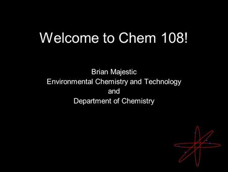 Welcome to Chem 108! Brian Majestic Environmental Chemistry and Technology and Department of Chemistry.