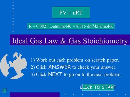 EXIT Ideal Gas Law & Gas Stoichiometry 1) Work out each problem on scratch paper. 2) Click ANSWER to check your answer. 3) Click NEXT to go on to the next.