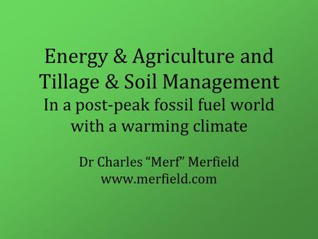 "Energy & Agriculture and Tillage & Soil Management In a post-peak <strong>fossil</strong> <strong>fuel</strong> world with a warming climate Dr Charles ""Merf"" Merfield www.merfield.com."
