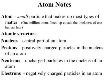 Atom Notes Atom – small particle that makes up most types of matter (One million atoms lined up equals the thickness of one human hair) Atomic structure.