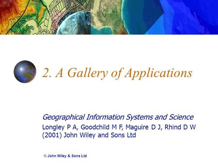 Geographical Information Systems and Science Longley P A, Goodchild M F, Maguire D J, Rhind D W (2001) John Wiley and Sons Ltd 2. A Gallery of Applications.