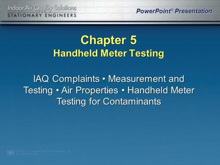 PowerPoint ® Presentation Chapter 5 Handheld Meter Testing IAQ Complaints Measurement and Testing Air Properties Handheld Meter Testing for Contaminants.