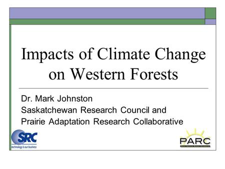 Impacts of Climate Change on Western Forests Dr. Mark Johnston Saskatchewan Research Council and Prairie Adaptation Research Collaborative.