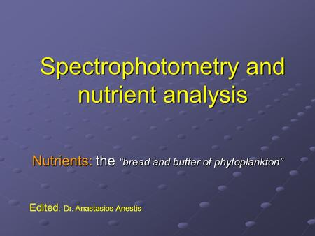 "Spectrophotometry and nutrient analysis Nutrients: the ""bread and butter of phytoplankton"" Edited : Dr. Anastasios Anestis."