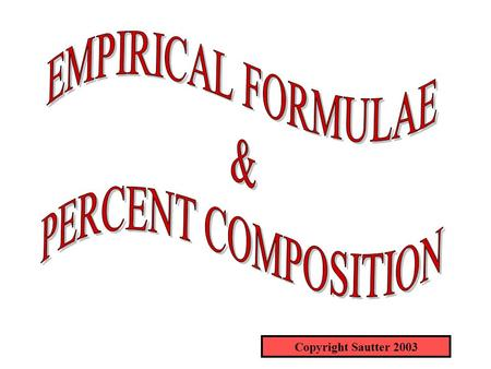 Copyright Sautter 2003. EMPIRICAL FORMULAE An empirical formula is the simplest formula for a compound. For example, H 2 O 2 can be reduced to a simpler.