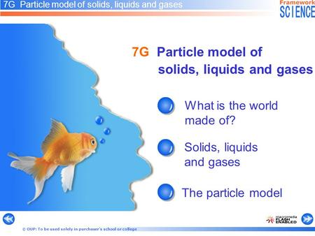 © OUP: To be used solely in purchaser's school or college 7G Particle model of solids, liquids and gases What is the world made of? Solids, liquids and.