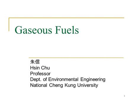 Gaseous Fuels 朱信 Hsin Chu Professor Dept. of Environmental Engineering