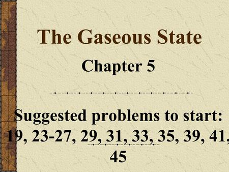 The Gaseous State Chapter 5 Suggested problems to start: 19, 23-27, 29, 31, 33, 35, 39, 41, 45.