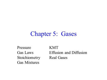 Chapter 5: Gases PressureKMT Gas LawsEffusion and Diffusion StoichiometryReal Gases Gas Mixtures.