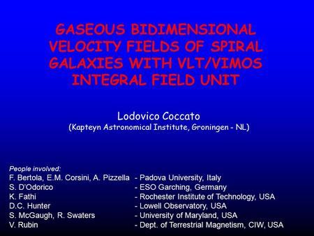 GASEOUS BIDIMENSIONAL VELOCITY FIELDS OF SPIRAL GALAXIES WITH VLT/VIMOS INTEGRAL FIELD UNIT Lodovico Coccato (Kapteyn Astronomical Institute, Groningen.