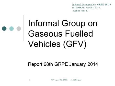 Informal Group on Gaseous Fuelled Vehicles (GFV) Report 68th GRPE January 2014 GFV report 68th GRPE André Rijnders 1 Informal document No. GRPE-68-23 (68th.