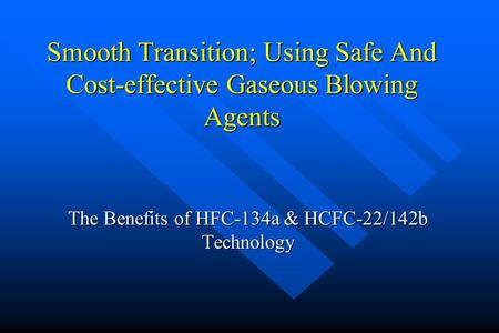 Smooth Transition; Using Safe And Cost-effective Gaseous Blowing Agents The Benefits of HFC-134a & HCFC-22/142b Technology.