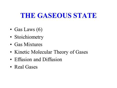 THE GASEOUS STATE Gas Laws (6) Stoichiometry Gas Mixtures Kinetic Molecular Theory of Gases Effusion and Diffusion Real Gases.