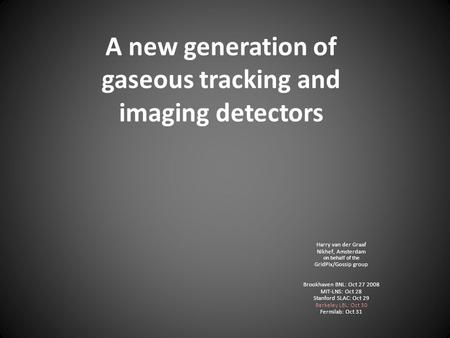 A new generation of gaseous tracking and imaging <strong>detectors</strong> Harry van der Graaf Nikhef, Amsterdam on behalf of the GridPix/Gossip group Brookhaven BNL: