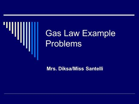 Gas Law Example Problems Mrs. Diksa/Miss Santelli.