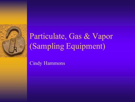 Particulate, Gas & Vapor (Sampling Equipment) Cindy Hammons.