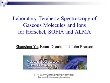 Laboratory Terahertz Spectroscopy of Gaseous Molecules and Ions for Herschel, SOFIA and ALMA Shanshan Yu, Brian Drouin and John Pearson Copyright 2009.