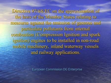Directive 97/68/EC on the approximation of the laws of the Member States relating to measures against the emission of gaseous and particulate pollutants.