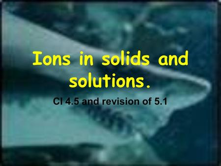 Ions in solids and solutions. CI 4.5 and revision of 5.1.