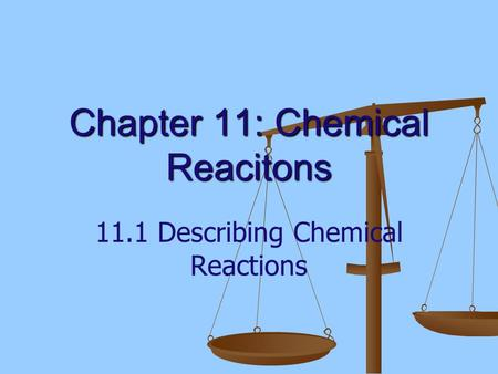 Chapter 11: Chemical Reacitons 11.1 Describing Chemical Reactions.