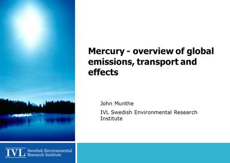 Mercury - overview of global emissions, transport and effects John Munthe IVL Swedish Environmental Research Institute.
