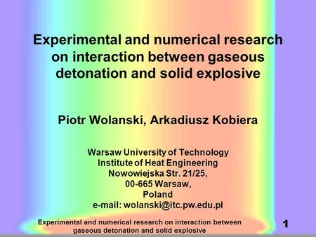 Experimental and numerical research on interaction between gaseous detonation and solid explosive 1 Piotr Wolanski, Arkadiusz Kobiera Warsaw University.