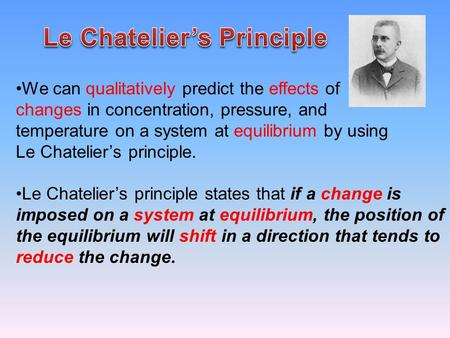 We can qualitatively predict the effects of changes in concentration, pressure, and temperature on a system at equilibrium by using Le Chatelier's principle.
