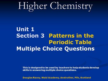 Higher Chemistry Unit 1 Section 3 Patterns in the Periodic Table Multiple Choice Questions This is designed to be used by teachers to help students develop.
