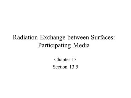 Radiation Exchange between Surfaces: Participating Media Chapter 13 Section 13.5.