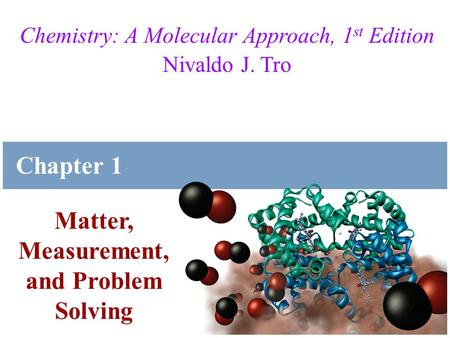 Tro, Chemistry: A Molecular Approach Chemistry: A Molecular Approach, 1 st Edition Nivaldo J. Tro Matter, Measurement, and Problem Solving Chapter 1.