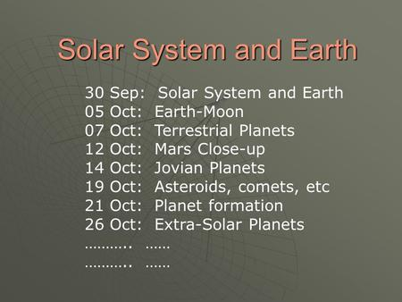 Solar System and Earth 30 Sep: Solar System and Earth 05 Oct: Earth-Moon 07 Oct: Terrestrial Planets 12 Oct: Mars Close-up 14 Oct: Jovian Planets 19 Oct: