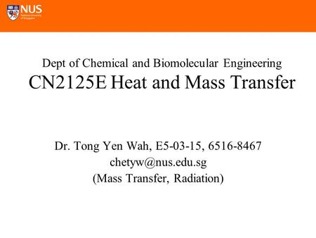 Dept of Chemical and Biomolecular Engineering CN2125E Heat and Mass Transfer Dr. Tong Yen Wah, E5-03-15, 6516-8467 (Mass Transfer, Radiation)